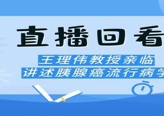 直播回顾丨王理伟教授亲临讲述胰腺癌流行病学